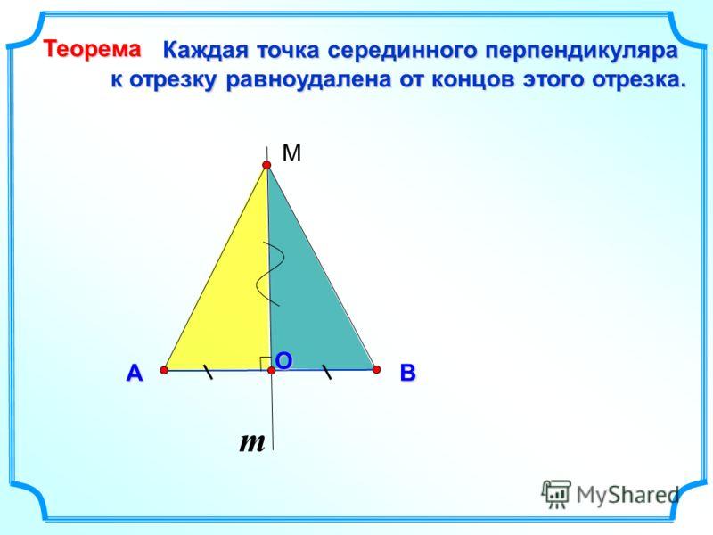 m O Каждая точка серединного перпендикуляра к отрезку равноудалена от концов этого отрезка. к отрезку равноудалена от концов этого отрезка. BA Теорема М