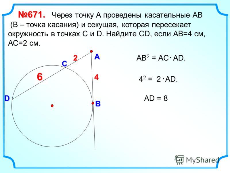 ?6 671. 671. Через точку А проведены касательные АВ (В – точка касания) и секущая, которая пересекает окружность в точках С и D. Найдите СD, если АВ=4 см, АС=2 см. АВ 2 = АC АD. А В D C 4 2 4 2 = 2 АD.4 2 АD = 8