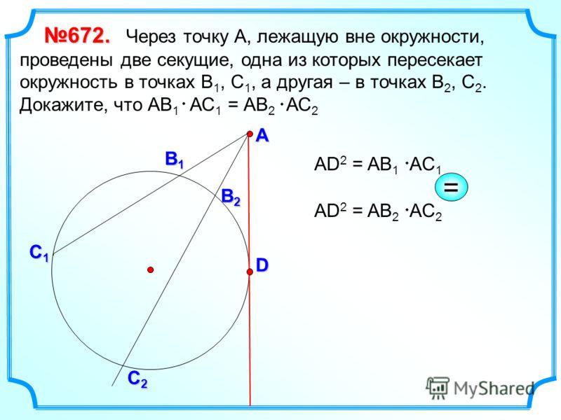 672. 672. Через точку А, лежащую вне окружности, проведены две секущие, одна из которых пересекает окружность в точках В 1, С 1, а другая – в точках В 2, С 2. Докажите, что АВ 1 АС 1 = АВ 2 АС 2 АD 2 = AB 1 АC 1 D А С1С1С1С1 В1В1В1В1 В2В2В2В2 С2С2С2С
