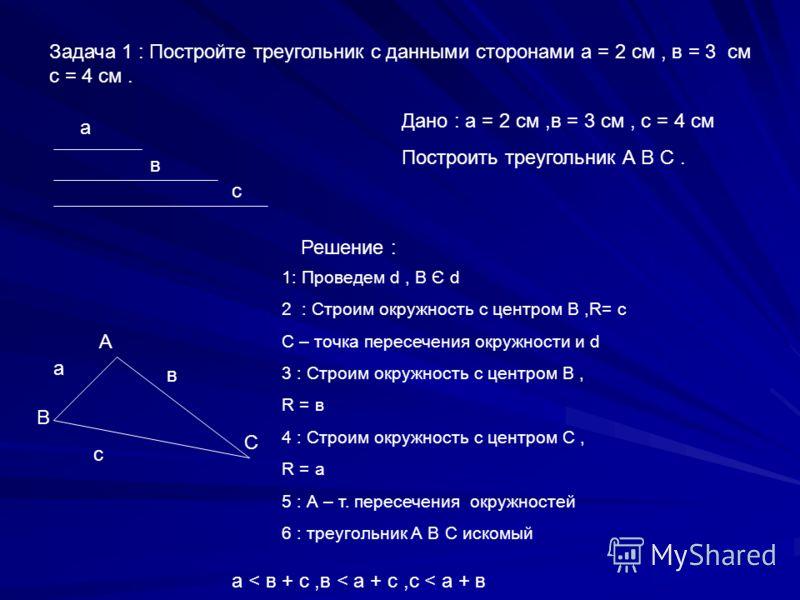 Задача 1 : Постройте треугольник с данными сторонами а = 2 см, в = 3 см с = 4 см. а в Дано : а = 2 см,в = 3 см, с = 4 см Построить треугольник А В С. Решение : с а в с А В С 1: Проведем d, В Є d 2 : Строим окружность с центром В,R= с С – точка пересе