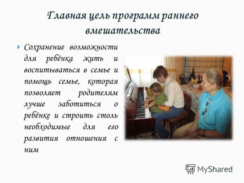 Сохранение возможности для ребёнка жить и воспитываться в семье и помощь семье, которая позволяет родителям лучше заботиться о ребёнке и строить столь необходимые для его развития отношения с ним