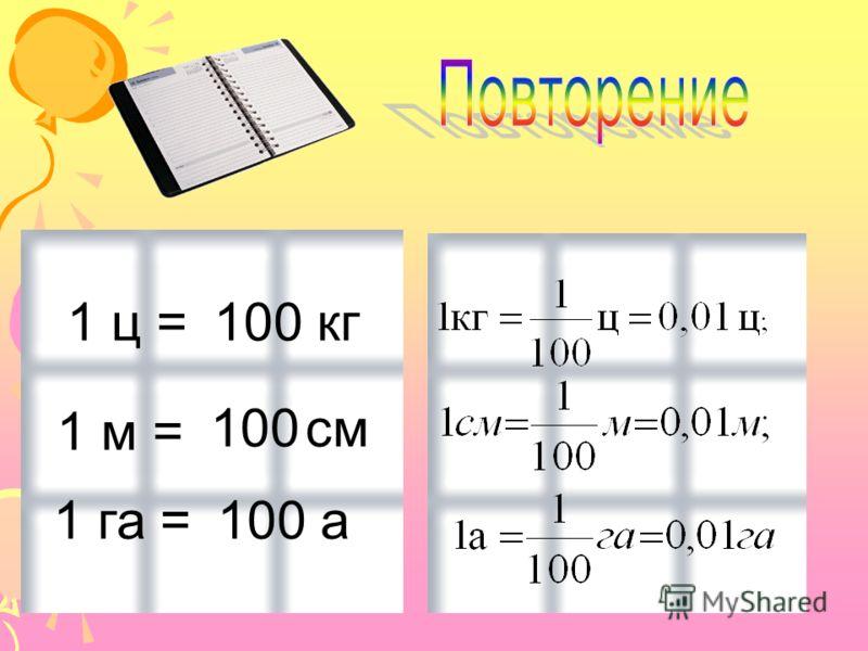 1 м = 1 га = 1 ц =100 кг 100 см 100 а