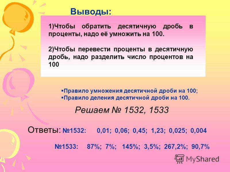 Выводы: 1)Чтобы обратить десятичную дробь в проценты, надо её умножить на 100. 2)Чтобы перевести проценты в десятичную дробь, надо разделить число процентов на 100 Решаем 1532, 1533 Правило умножения десятичной дроби на 100; Правило деления десятично