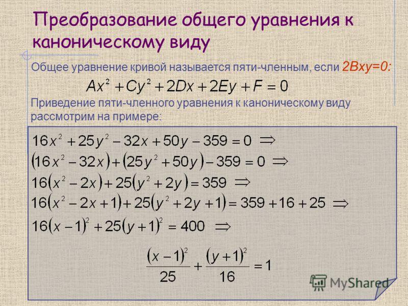 Преобразование общего уравнения к каноническому виду Общее уравнение кривой называется пяти-членным, если 2Bxy=0: Приведение пяти-членного уравнения к каноническому виду рассмотрим на примере: