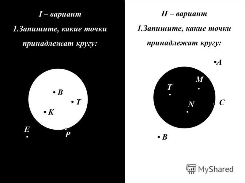 II – вариант 1.Запишите, какие точки принадлежат кругу: I – вариант 1.Запишите, какие точки принадлежат кругу: А В T M N В К Т P E С