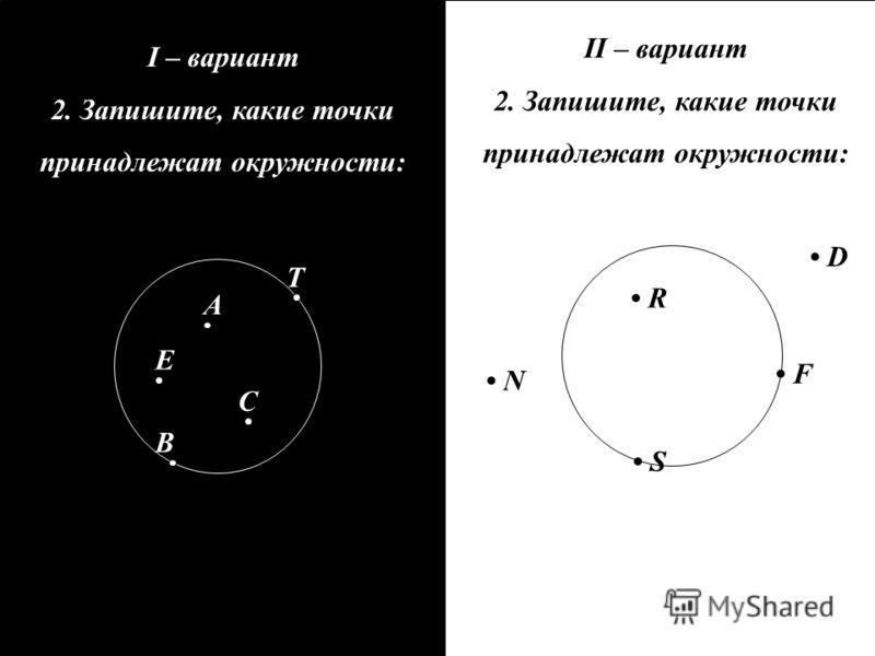 II – вариант 2. Запишите, какие точки принадлежат окружности: I – вариант 2. Запишите, какие точки принадлежат окружности: D R F S N A C E T B