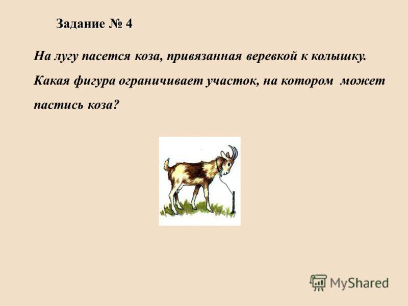 На лугу пасется коза, привязанная веревкой к колышку. Какая фигура ограничивает участок, на котором может пастись коза? Задание 4