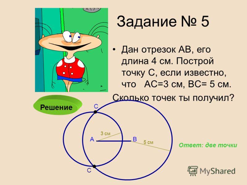 Дан отрезок АВ, его длина 4 см. Построй точку С, если известно, что АС=3 см, ВС= 5 см. Сколько точек ты получил? Задание 5 Решение АВ С С Ответ: две точки 3 см 5 см