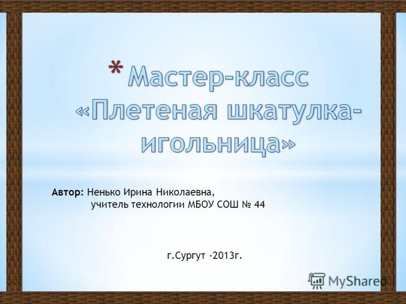 Автор: Ненько Ирина Николаевна, учитель технологии МБОУ СОШ 44 г.Сургут -2013г.