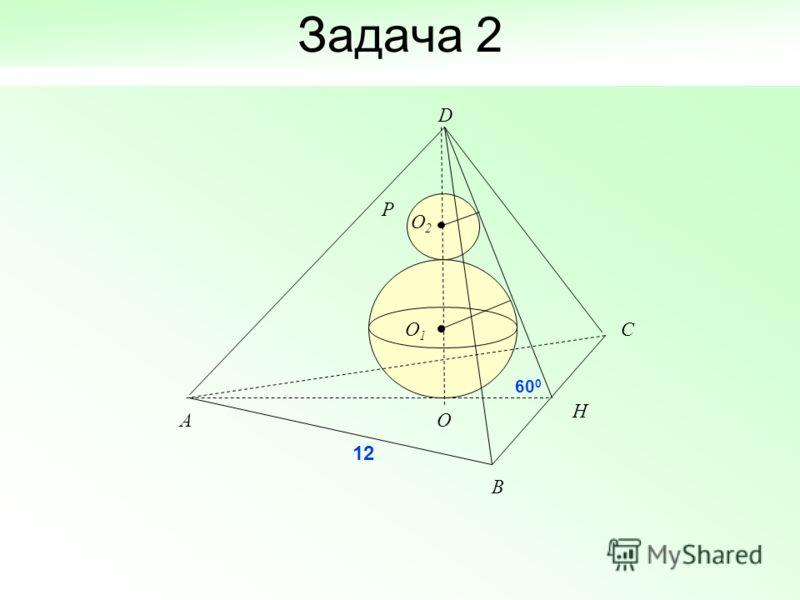 Задача 2 D A B C H O O1O1 P O2O2 12 60 0