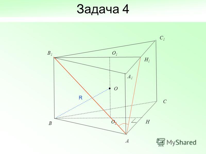 Задача 4 O A C C 1 B1B1 B A1A1 H 1 O 1 O 2 H R