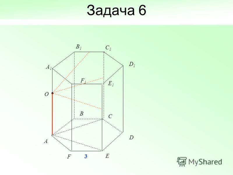 Задача 6 D A B C O E F A 1 B 1 C 1 D 1 E 1 F 1 3
