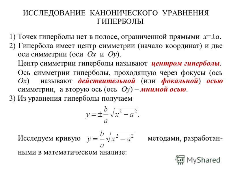 ИССЛЕДОВАНИЕ КАНОНИЧЕСКОГО УРАВНЕНИЯ ГИПЕРБОЛЫ 1) Точек гиперболы нет в полосе, ограниченной прямыми x= a. 2) Гипербола имеет центр симметрии (начало координат) и две оси симметрии (оси Ox и Oy). Центр симметрии гиперболы называют центром гиперболы.