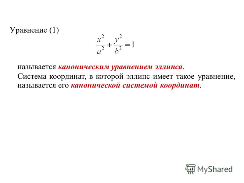 Уравнение (1) называется каноническим уравнением эллипса. Система координат, в которой эллипс имеет такое уравнение, называется его канонической системой координат.