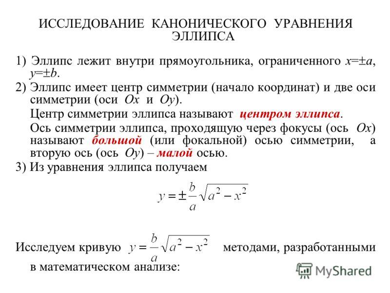 ИССЛЕДОВАНИЕ КАНОНИЧЕСКОГО УРАВНЕНИЯ ЭЛЛИПСА 1) Эллипс лежит внутри прямоугольника, ограниченного x= a, y= b. 2) Эллипс имеет центр симметрии (начало координат) и две оси симметрии (оси Ox и Oy). Центр симметрии эллипса называют центром эллипса. Ось