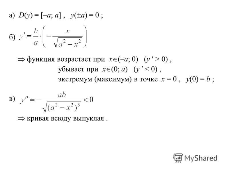 а) D(y) = [–a; a], y( a) = 0 ; б) функция возрастает при x (–a; 0) (y > 0), убывает при x (0; a) (y < 0), экстремум (максимум) в точке x = 0, y(0) = b ; в) кривая всюду выпуклая.
