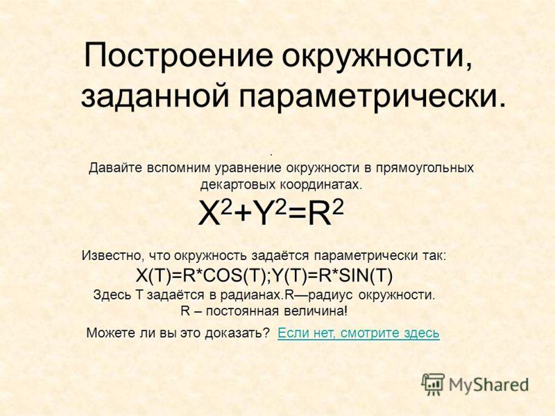 Построение окружности, заданной параметрически.. Давайте вспомним уравнение окружности в прямоугольных декартовых координатах. X 2 +Y 2 =R 2 Известно, что окружность задаётся параметрически так: X(T)=R*COS(T);Y(T)=R*SIN(T) Здесь T задаётся в радианах