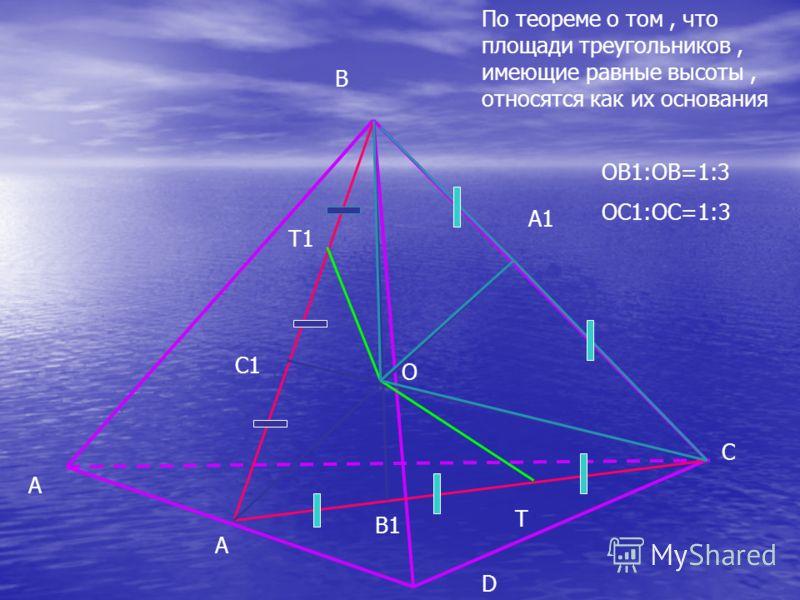 A B C D B1 C1 T1 T A A1 O По теореме о том, что площади треугольников, имеющие равные высоты, относятся как их основания OB1:OB=1:3 OC1:OC=1:3