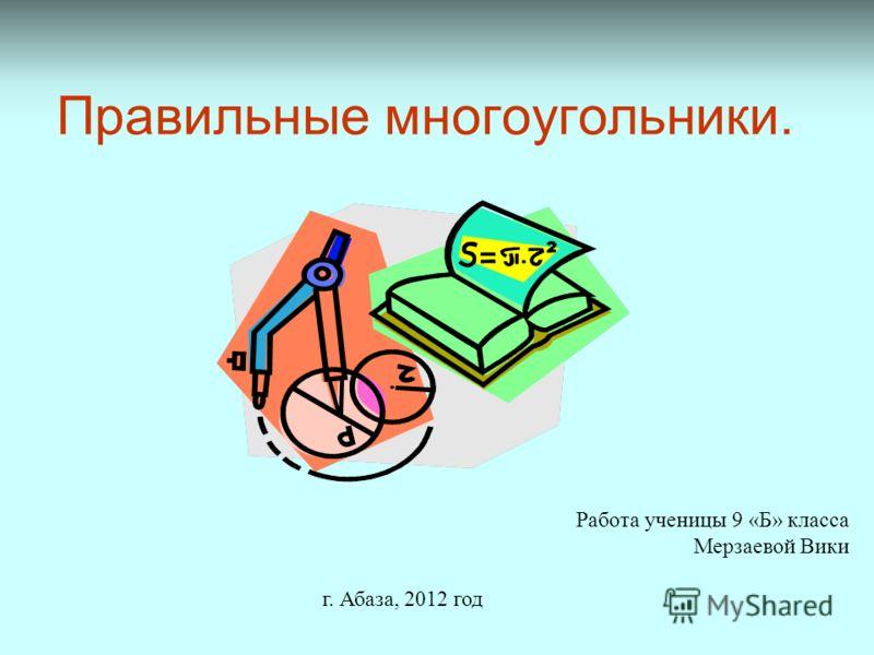 Правильные многоугольники. Работа ученицы 9 «Б» класса Мерзаевой Вики г. Абаза, 2012 год