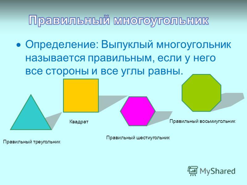 Определение: Выпуклый многоугольник называется правильным, если у него все стороны и все углы равны. Правильный треугольник Квадрат Правильный шестиугольник Правильный восьмиугольник