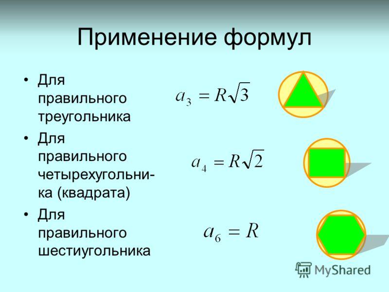 Применение формул Для правильного треугольника Для правильного четырехугольни- ка (квадрата) Для правильного шестиугольника