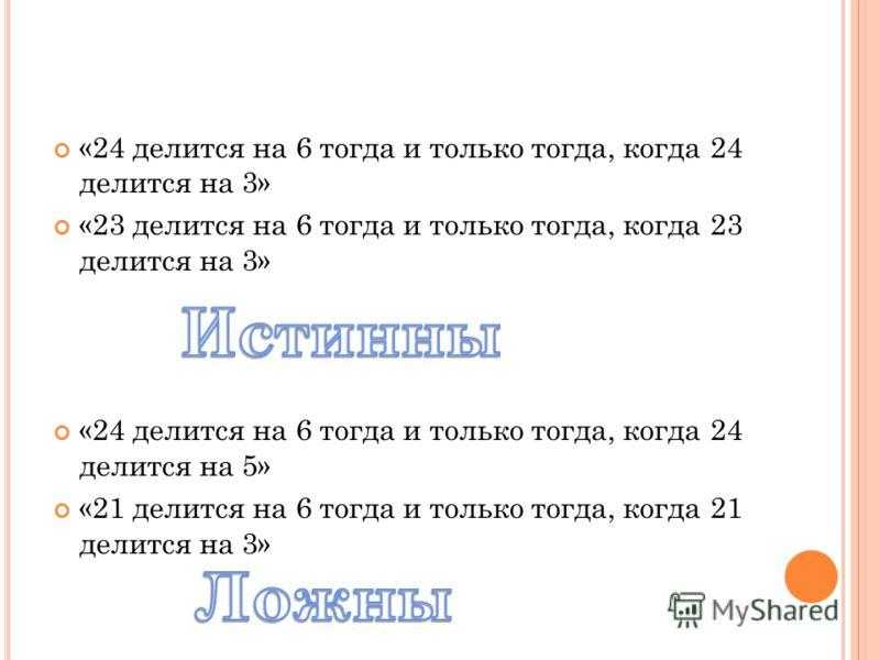 «24 делится на 6 тогда и только тогда, когда 24 делится на 3» «23 делится на 6 тогда и только тогда, когда 23 делится на 3» «24 делится на 6 тогда и только тогда, когда 24 делится на 5» «21 делится на 6 тогда и только тогда, когда 21 делится на 3»