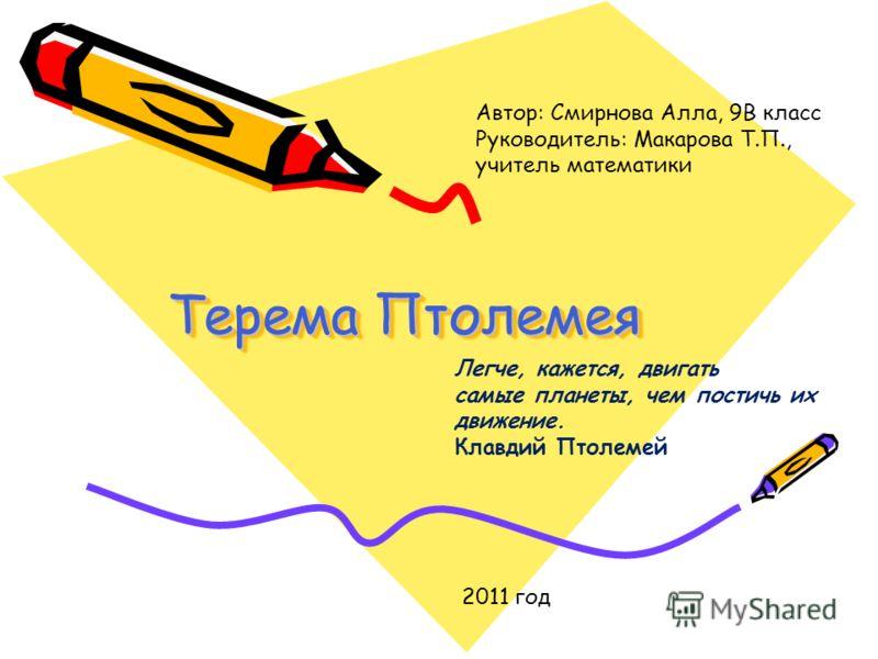 Терема Птолемея Автор: Смирнова Алла, 9В класс Руководитель: Макарова Т.П., учитель математики 2011 год Легче, кажется, двигать самые планеты, чем постичь их движение. Клавдий Птолемей