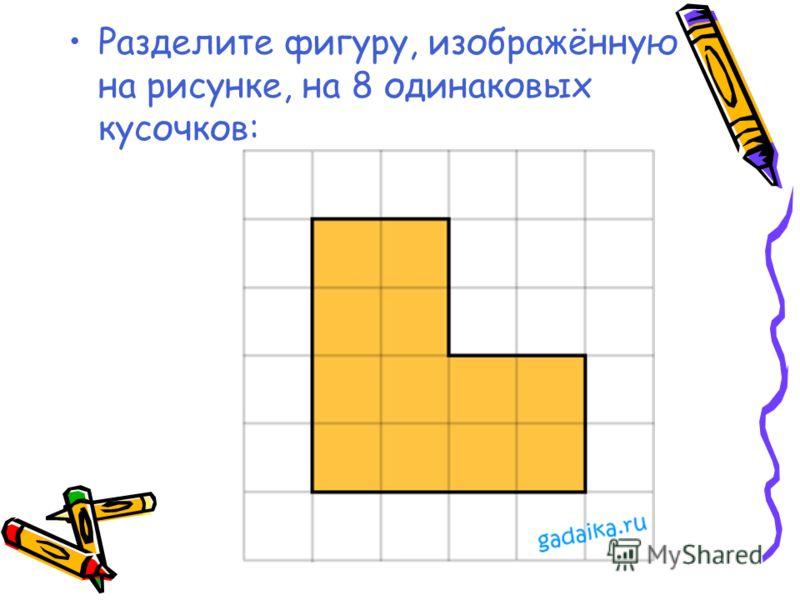 Разделите фигуру, изображённую на рисунке, на 8 одинаковых кусочков: