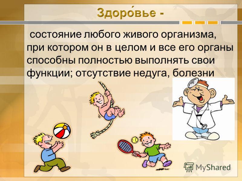 состояние любого живого организма, при котором он в целом и все его органы способны полностью выполнять свои функции; отсутствие недуга, болезни