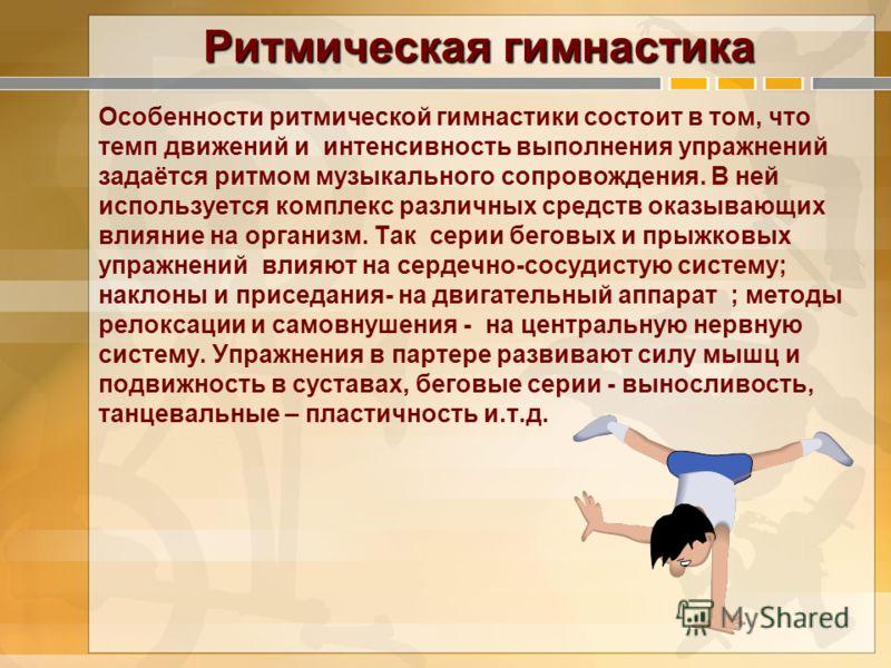 Ритмическая гимнастика Особенности ритмической гимнастики состоит в том, что темп движений и интенсивность выполнения упражнений задаётся ритмом музыкального сопровождения. В ней используется комплекс различных средств оказывающих влияние на организм