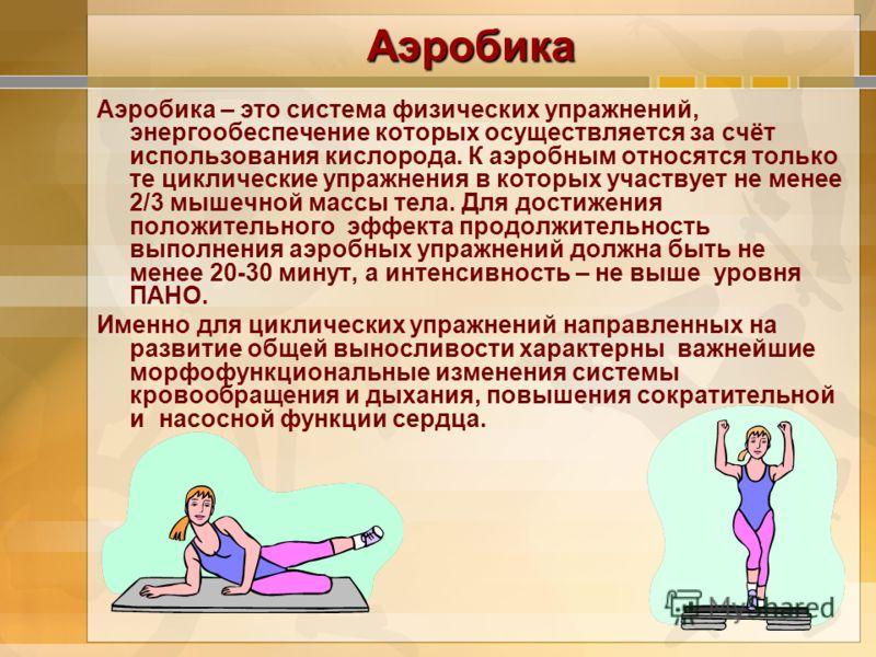 Аэробика Аэробика – это система физических упражнений, энергообеспечение которых осуществляется за счёт использования кислорода. К аэробным относятся только те циклические упражнения в которых участвует не менее 2/3 мышечной массы тела. Для достижени