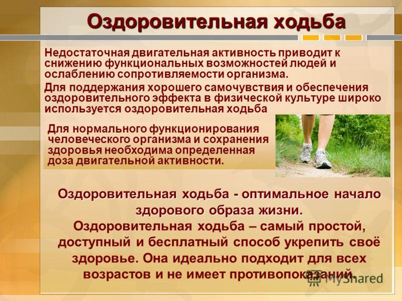 Оздоровительная ходьба Недостаточная двигательная активность приводит к снижению функциональных возможностей людей и ослаблению сопротивляемости организма. Для поддержания хорошего самочувствия и обеспечения оздоровительного эффекта в физической куль