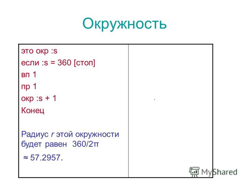 Окружность это окр :s если :s = 360 [стоп] вп 1 пр 1 окр :s + 1 Конец Радиус r этой окружности будет равен 360/2π 57.2957.