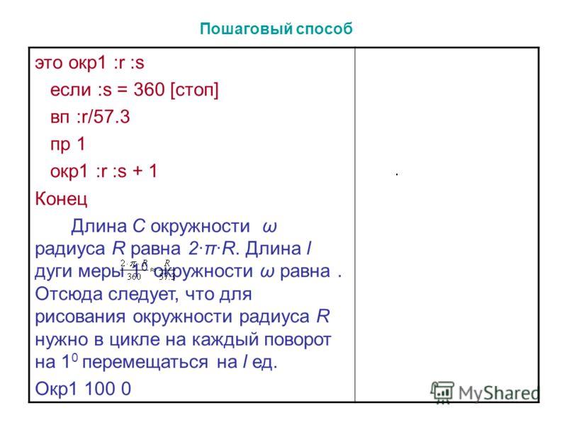 это окр1 :r :s если :s = 360 [стоп] вп :r/57.3 пр 1 окр1 :r :s + 1 Конец Длина C окружности ω радиуса R равна 2·π·R. Длина l дуги меры 1 0 окружности ω равна. Отсюда следует, что для рисования окружности радиуса R нужно в цикле на каждый поворот на 1