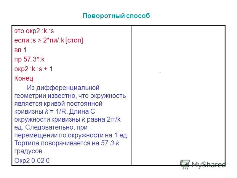 это окр2 :k :s если :s > 2*пи/:k [стоп] вп 1 пр 57.3*:k окр2 :k :s + 1 Конец Из дифференциальной геометрии известно, что окружность является кривой постоянной кривизны k = 1/R. Длина C окружности кривизны k равна 2π/k ед. Следовательно, при перемещен