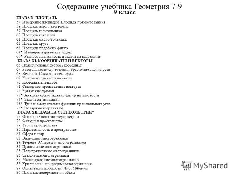 Содержание учебника Геометрия 7-9 7 класс ГЛАВА I. НАЧАЛА ГЕОМЕТРИИ 1. Основные геометрические фигуры 7 2. Отрезок и луч 10 3. Измерение длин отрезков 14 4. Полуплоскость и угол 19 5. Измерение величин углов 24 6. Ломаные и многоугольники 28 ГЛАВА II