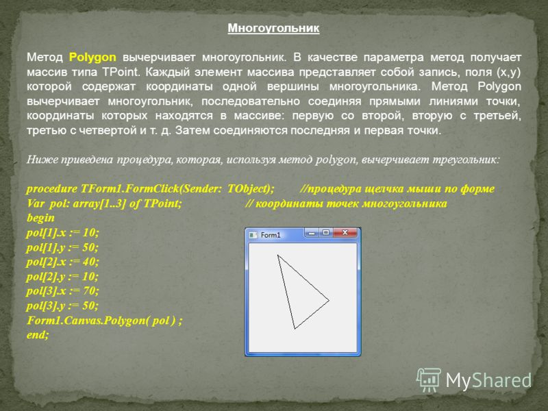 Многоугольник Метод Polygon вычерчивает многоугольник. В качестве параметра метод получает массив типа TPoint. Каждый элемент массива представляет собой запись, поля (х,у) которой содержат координаты одной вершины многоугольника. Метод Polygon вычерч