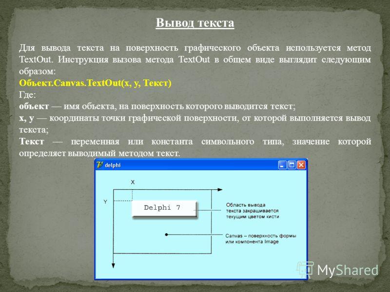 Вывод текста Для вывода текста на поверхность графического объекта используется метод TextOut. Инструкция вызова метода TextOut в общем виде выглядит следующим образом: Объект.Canvas.TextOut(x, у, Текст) Где: объект имя объекта, на поверхность которо