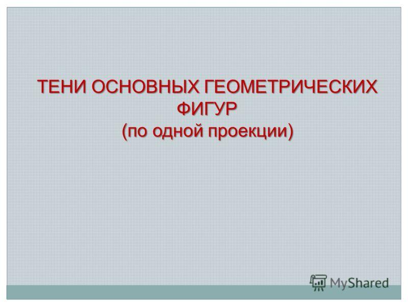 ТЕНИ ОСНОВНЫХ ГЕОМЕТРИЧЕСКИХ ФИГУР (по одной проекции)