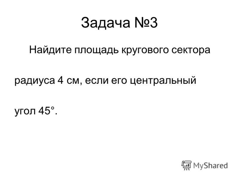 Задача 3 Найдите площадь кругового сектора радиуса 4 см, если его центральный угол 45°.