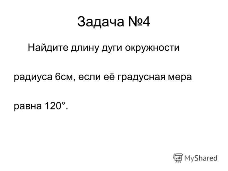 Задача 4 Найдите длину дуги окружности радиуса 6см, если её градусная мера равна 120°.