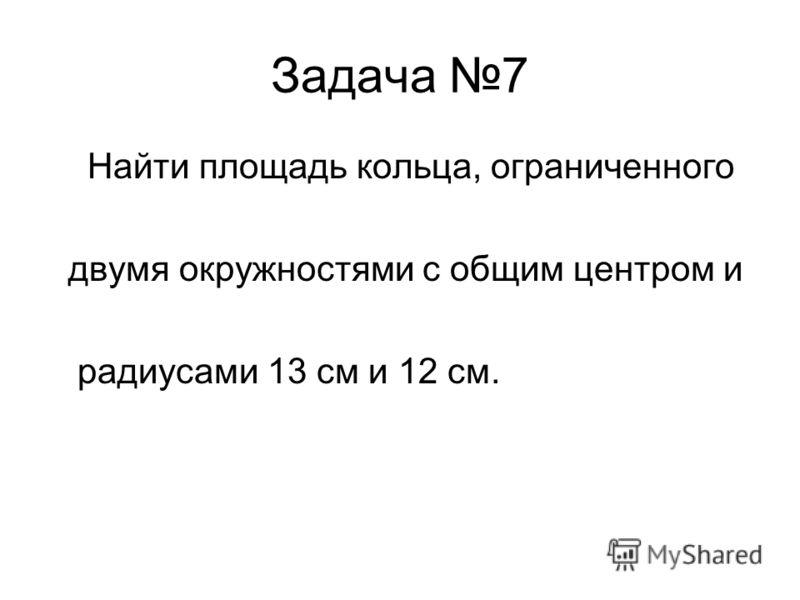 Задача 7 Найти площадь кольца, ограниченного двумя окружностями с общим центром и радиусами 13 см и 12 см.