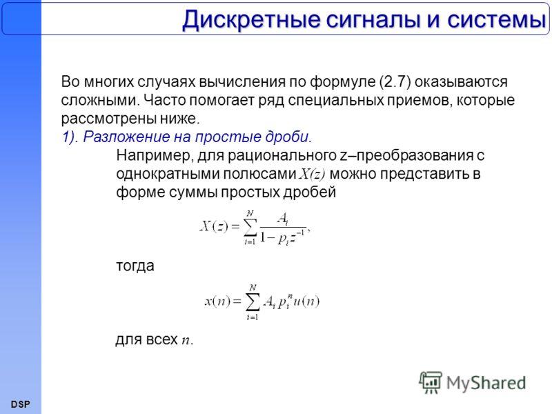 DSP Дискретные сигналы и системы Во многих случаях вычисления по формуле (2.7) оказываются сложными. Часто помогает ряд специальных приемов, которые рассмотрены ниже. 1). Разложение на простые дроби. Например, для рационального z–преобразования с одн