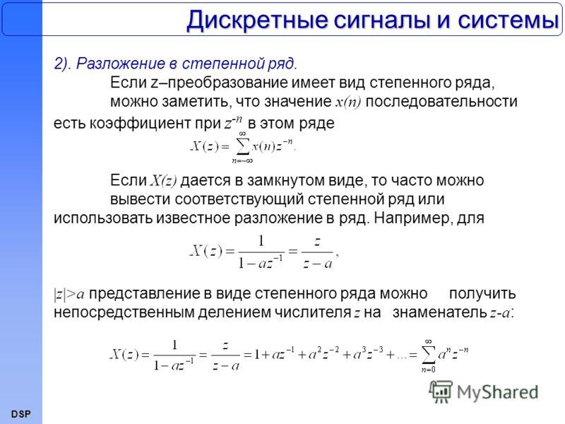 DSP Дискретные сигналы и системы 2). Разложение в степенной ряд. Если z–преобразование имеет вид степенного ряда, можно заметить, что значение x(n) последовательности есть коэффициент при z -n в этом ряде Если X(z) дается в замкнутом виде, то часто м