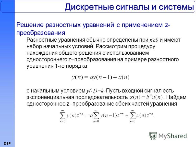 DSP Дискретные сигналы и системы Решение разностных уравнений с применением z- преобразования Разностные уравнения обычно определены при n 0 и имеют набор начальных условий. Рассмотрим процедуру нахождения общего решения с использованием односторонне
