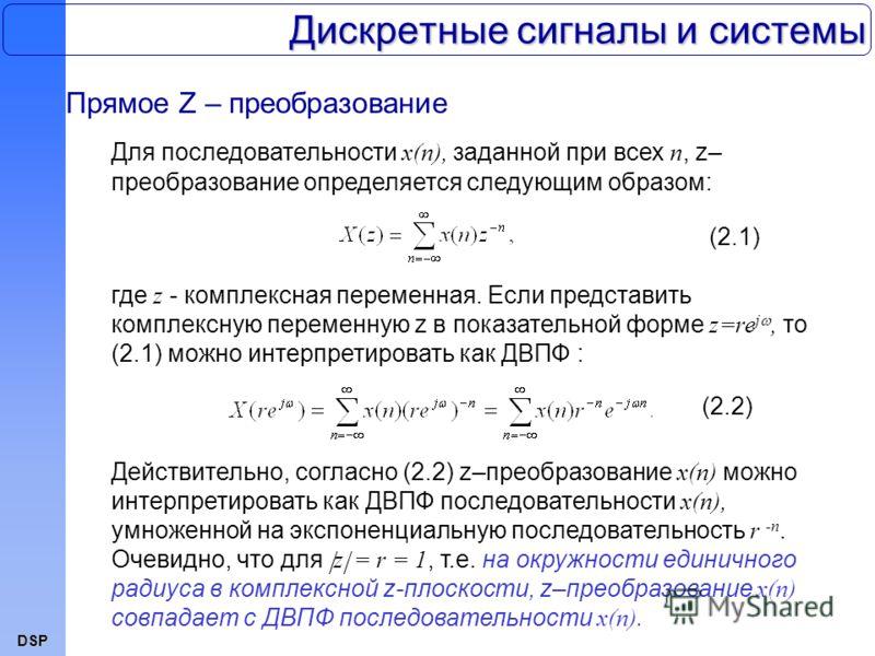 DSP Дискретные сигналы и системы Прямое Z – преобразование Для последовательности x(n), заданной при всех n, z– преобразование определяется следующим образом: (2.1)(2.1) где z - комплексная переменная. Если представить комплексную переменную z в пока
