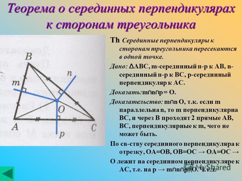 Теорема о серединных перпендикулярах к сторонам треугольника Th Серединные перпендикуляры к сторонам треугольника пересекаются в одной точке. Дано: Δ ABC, m-серединный п-р к AB, n- серединный п-р к BC, p-серединный перпендикуляр к AC. Доказать:m n p