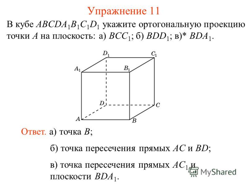 В кубе ABCDA 1 B 1 C 1 D 1 укажите ортогональную проекцию точки A на плоскость: а) BCC 1 ; б) BDD 1 ; в)* BDA 1. Ответ. а) точка B; Упражнение 11 б) точка пересечения прямых AC и BD; в) точка пересечения прямых AC 1 и плоскости BDA 1.