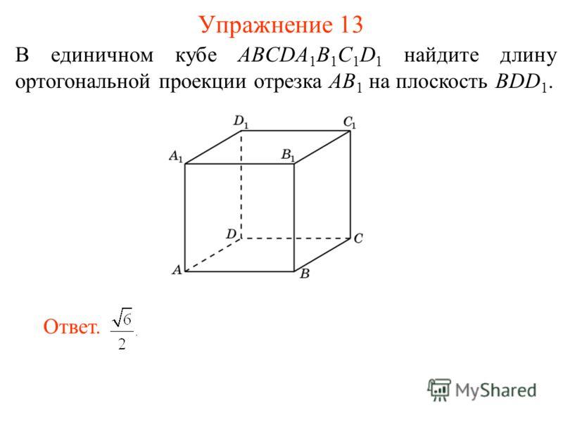 В единичном кубе ABCDA 1 B 1 C 1 D 1 найдите длину ортогональной проекции отрезка AB 1 на плоскость BDD 1. Упражнение 13 Ответ.