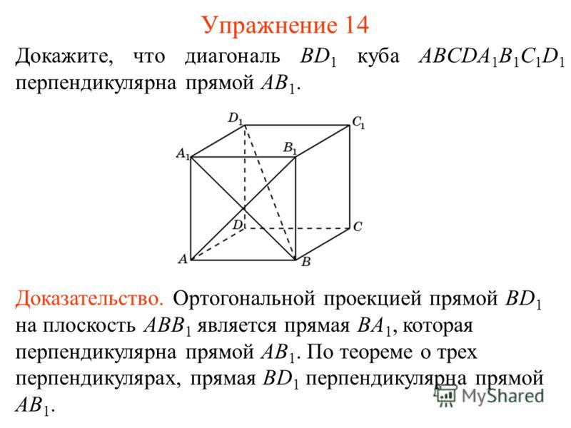 Докажите, что диагональ BD 1 куба ABCDA 1 B 1 C 1 D 1 перпендикулярна прямой AB 1. Упражнение 14 Доказательство. Ортогональной проекцией прямой BD 1 на плоскость ABB 1 является прямая BA 1, которая перпендикулярна прямой AB 1. По теореме о трех перпе
